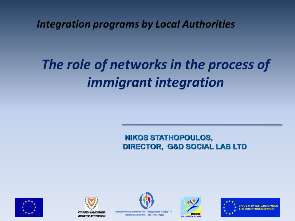 The role of networks in the process of immigrant integration NIKOS STATHOPOULOS, NIKOS STATHOPOULOS, DIRECTOR, G&D SOCIAL LAB LTD Integration programs by Local Authorities
