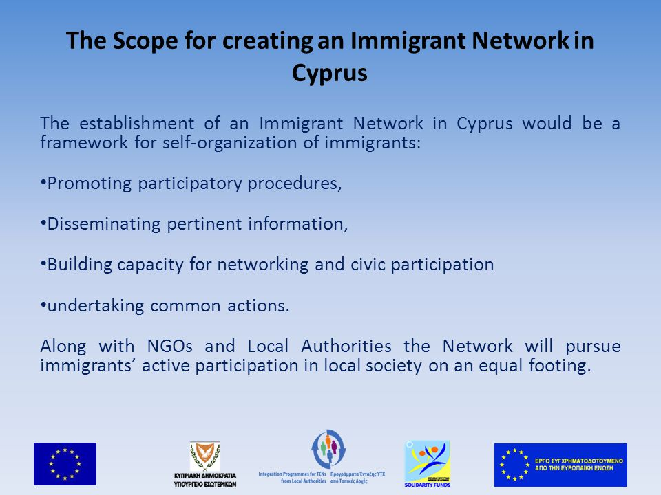 The Scope for creating an Immigrant Network in Cyprus The establishment of an Immigrant Network in Cyprus would be a framework for self-organization of immigrants: Promoting participatory procedures, Disseminating pertinent information, Building capacity for networking and civic participation undertaking common actions.