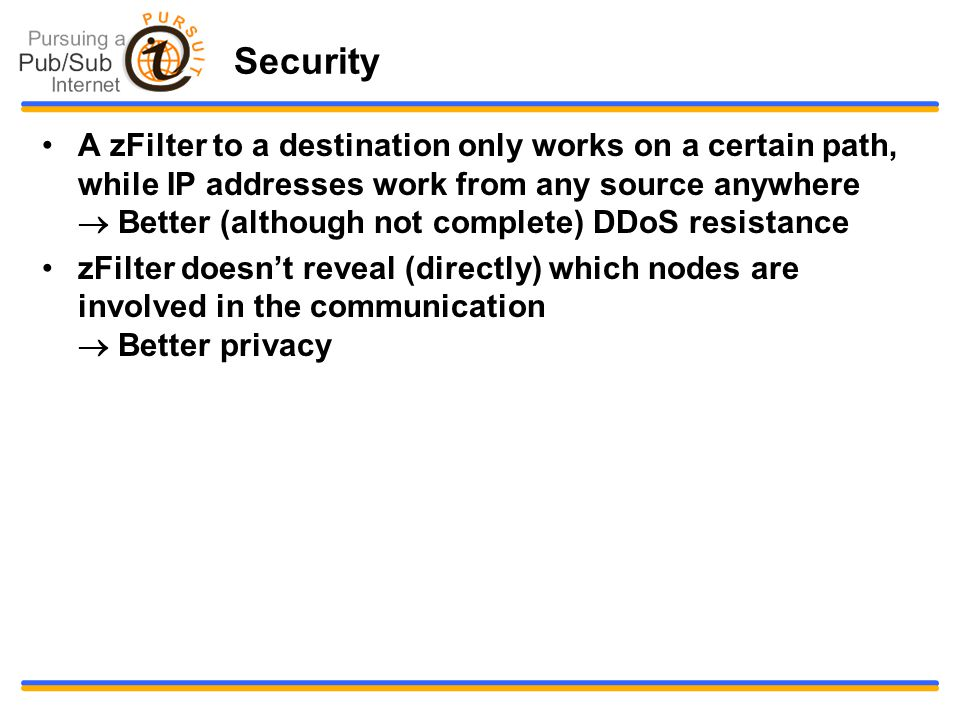 Security A zFilter to a destination only works on a certain path, while IP addresses work from any source anywhere  Better (although not complete) DDoS resistance zFilter doesn't reveal (directly) which nodes are involved in the communication  Better privacy