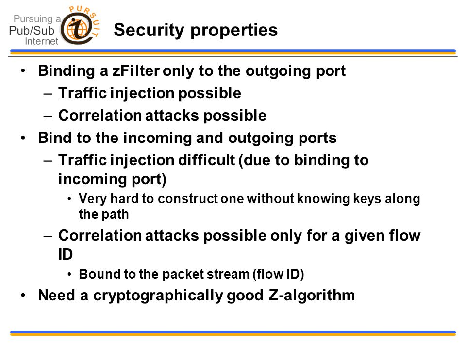 Security properties Binding a zFilter only to the outgoing port –Traffic injection possible –Correlation attacks possible Bind to the incoming and outgoing ports –Traffic injection difficult (due to binding to incoming port) Very hard to construct one without knowing keys along the path –Correlation attacks possible only for a given flow ID Bound to the packet stream (flow ID) Need a cryptographically good Z-algorithm