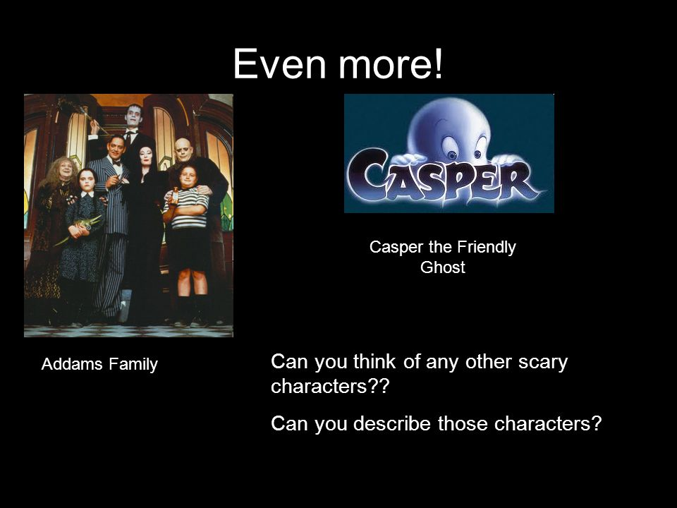 Even more. Addams Family Casper the Friendly Ghost Can you think of any other scary characters .