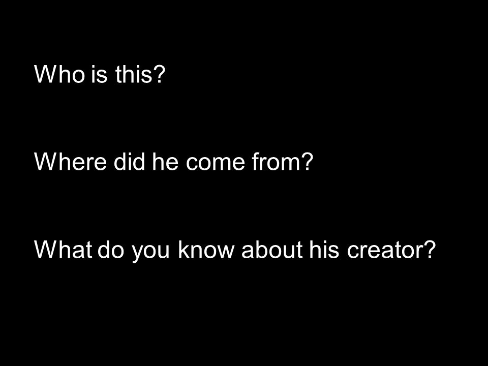 Who is this Where did he come from What do you know about his creator
