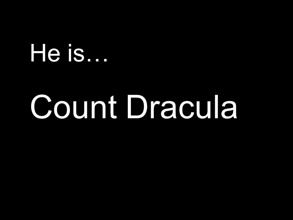 He is… Count Dracula