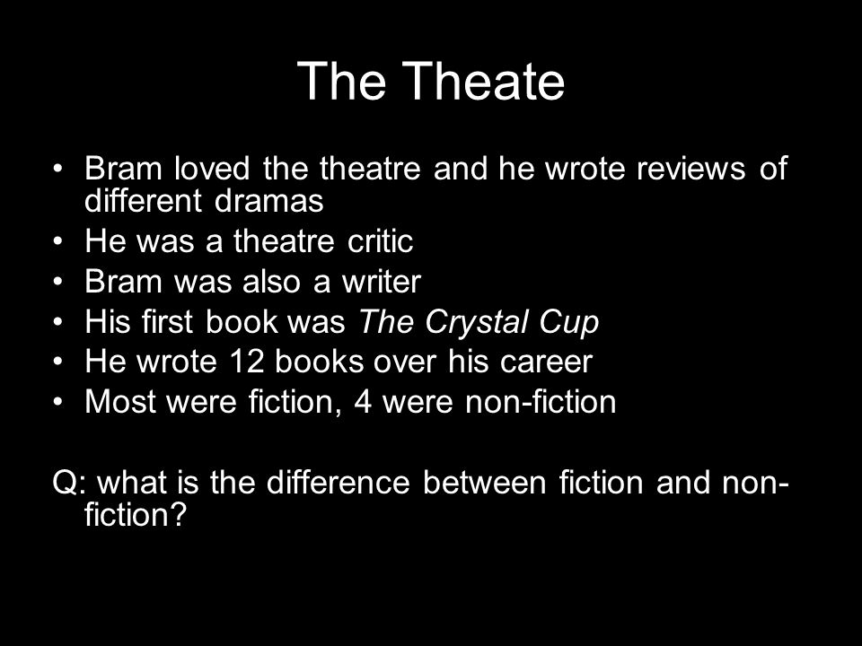 The Theate Bram loved the theatre and he wrote reviews of different dramas He was a theatre critic Bram was also a writer His first book was The Crystal Cup He wrote 12 books over his career Most were fiction, 4 were non-fiction Q: what is the difference between fiction and non- fiction