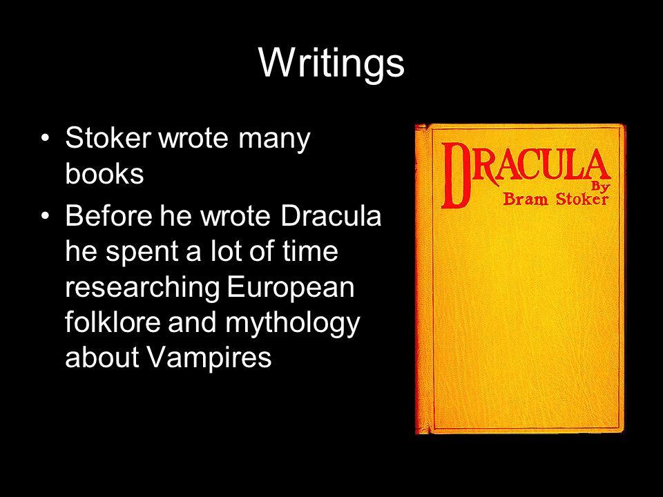 Writings Stoker wrote many books Before he wrote Dracula he spent a lot of time researching European folklore and mythology about Vampires