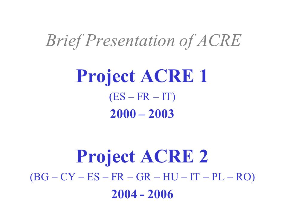 Brief Presentation of ACRE Project ACRE 1 (ES – FR – IT) 2000 – 2003 Project ACRE 2 (BG – CY – ES – FR – GR – HU – IT – PL – RO) 2004 - 2006