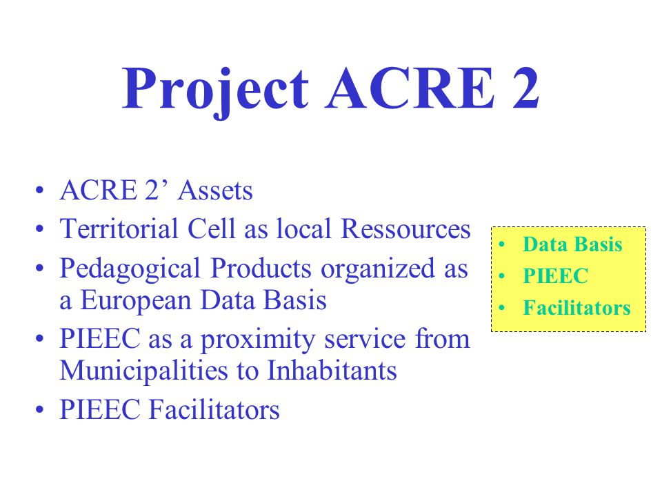 Project ACRE 2 ACRE 2' Assets Territorial Cell as local Ressources Pedagogical Products organized as a European Data Basis PIEEC as a proximity service from Municipalities to Inhabitants PIEEC Facilitators Data Basis PIEEC Facilitators