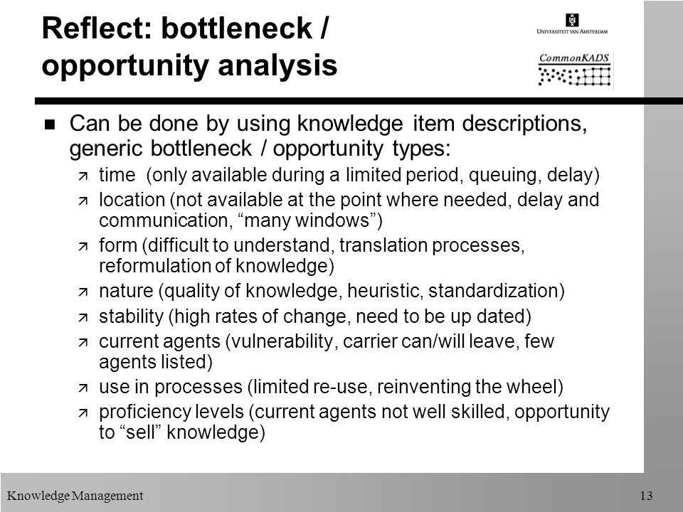 Knowledge Management13 Reflect: bottleneck / opportunity analysis n Can be done by using knowledge item descriptions, generic bottleneck / opportunity types: ä time (only available during a limited period, queuing, delay) ä location (not available at the point where needed, delay and communication, many windows ) ä form (difficult to understand, translation processes, reformulation of knowledge) ä nature (quality of knowledge, heuristic, standardization) ä stability (high rates of change, need to be up dated) ä current agents (vulnerability, carrier can/will leave, few agents listed) ä use in processes (limited re-use, reinventing the wheel) ä proficiency levels (current agents not well skilled, opportunity to sell knowledge)