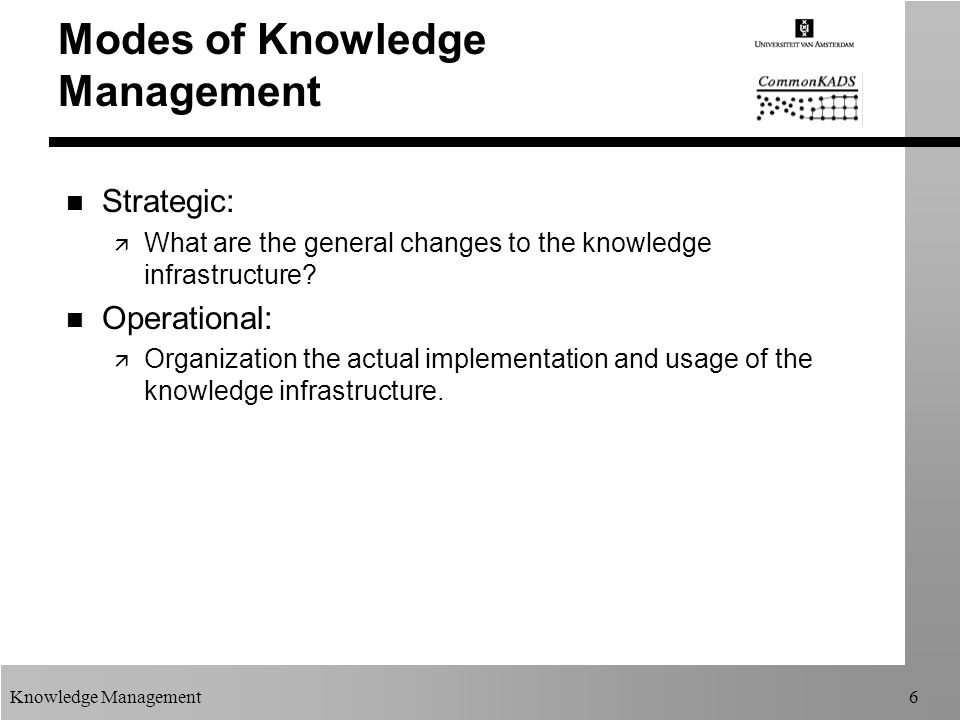 Knowledge Management6 Modes of Knowledge Management n Strategic: ä What are the general changes to the knowledge infrastructure? n Operational: ä Orga