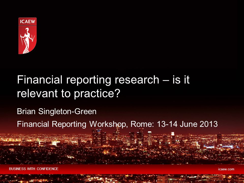 BUSINESS WITH CONFIDENCE icaew.com Brian Singleton-Green Financial Reporting Workshop, Rome: 13-14 June 2013 Financial reporting research – is it relevant to practice