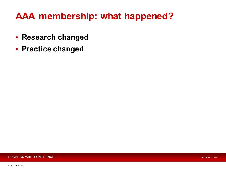 BUSINESS WITH CONFIDENCE icaew.com © ICAEW 2013 AAA membership: what happened.