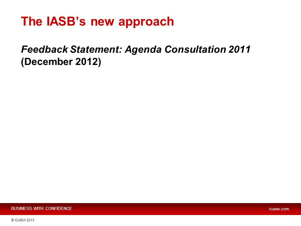 BUSINESS WITH CONFIDENCE icaew.com © ICAEW 2013 The IASB's new approach Feedback Statement: Agenda Consultation 2011 (December 2012)