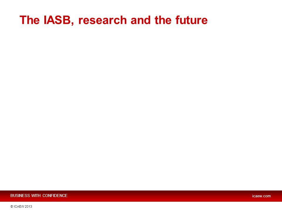 BUSINESS WITH CONFIDENCE icaew.com © ICAEW 2013 The IASB, research and the future