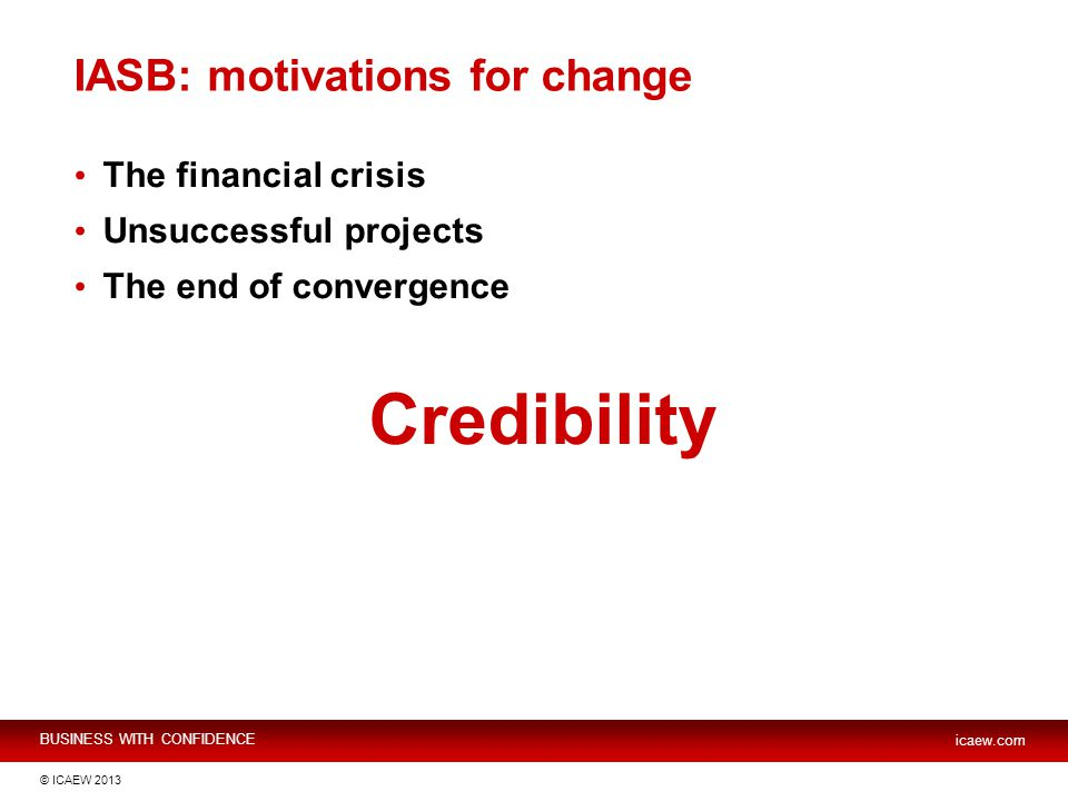BUSINESS WITH CONFIDENCE icaew.com © ICAEW 2013 IASB: motivations for change The financial crisis Unsuccessful projects The end of convergence Credibility