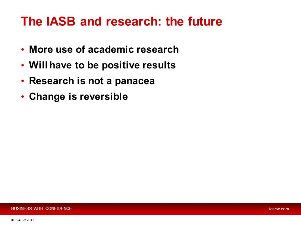 BUSINESS WITH CONFIDENCE icaew.com © ICAEW 2013 The IASB and research: the future More use of academic research Will have to be positive results Research is not a panacea Change is reversible
