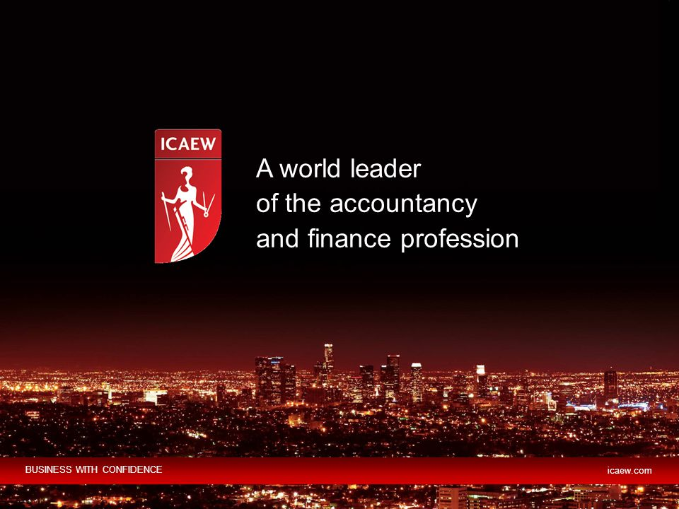 A world leader of the accountancy and finance profession BUSINESS WITH CONFIDENCE icaew.com