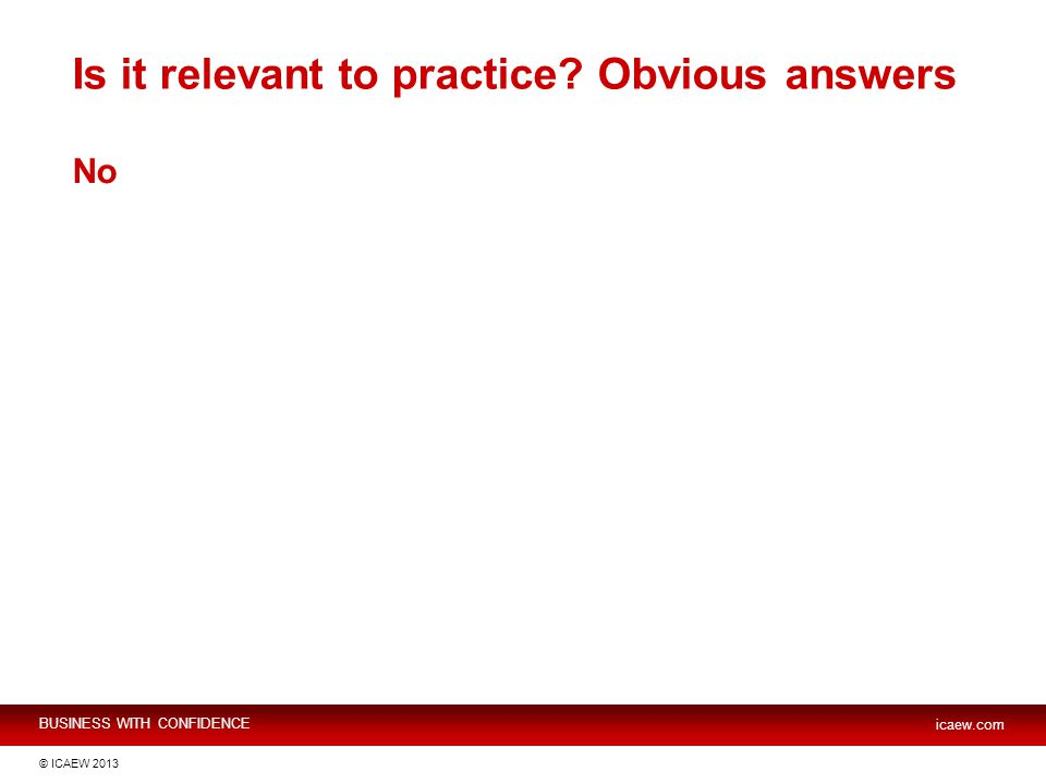 BUSINESS WITH CONFIDENCE icaew.com © ICAEW 2013 Is it relevant to practice Obvious answers No