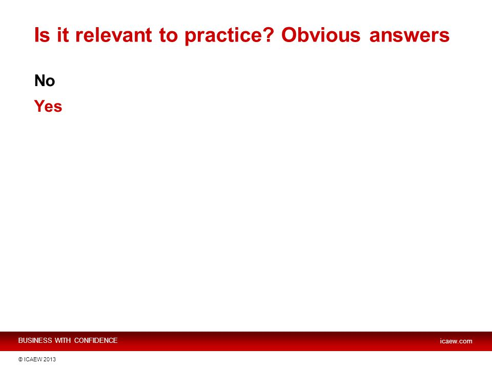 BUSINESS WITH CONFIDENCE icaew.com © ICAEW 2013 Is it relevant to practice Obvious answers No Yes