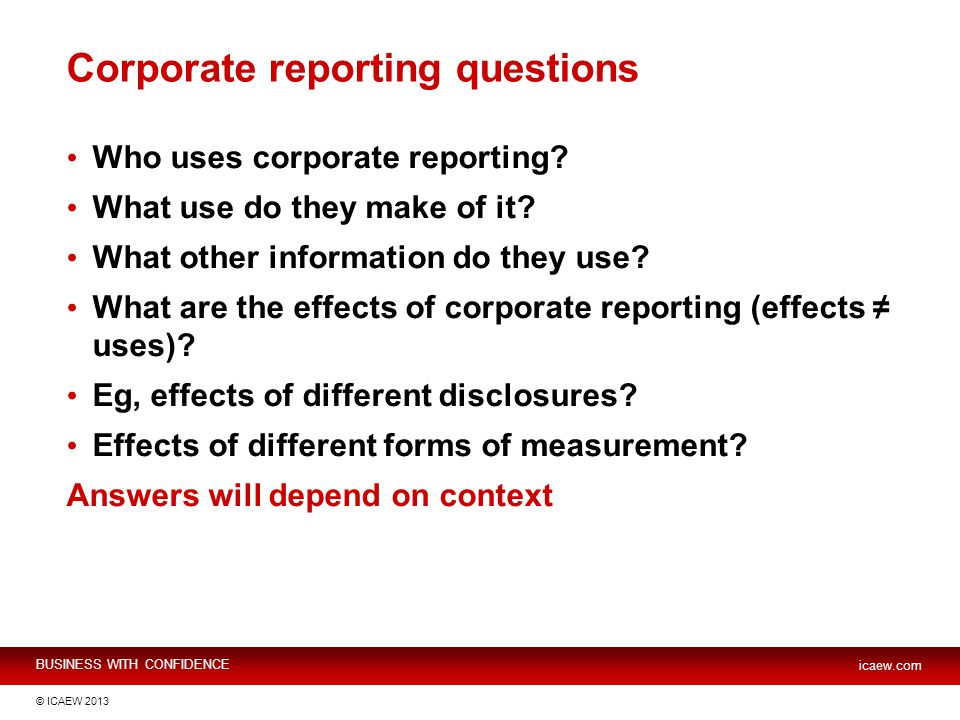 BUSINESS WITH CONFIDENCE icaew.com © ICAEW 2013 Corporate reporting questions Who uses corporate reporting.