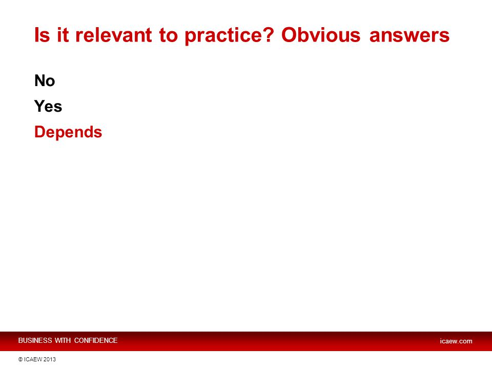 BUSINESS WITH CONFIDENCE icaew.com © ICAEW 2013 Is it relevant to practice? Obvious answers No Yes Depends