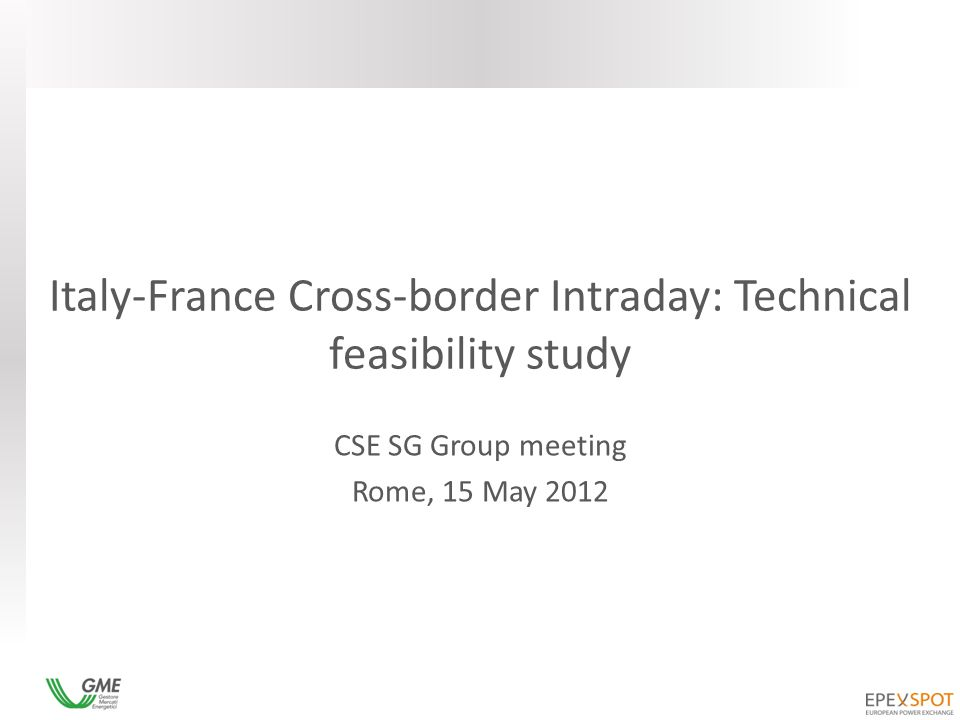 Italy-France Cross-border Intraday: Technical feasibility study CSE SG Group meeting Rome, 15 May 2012