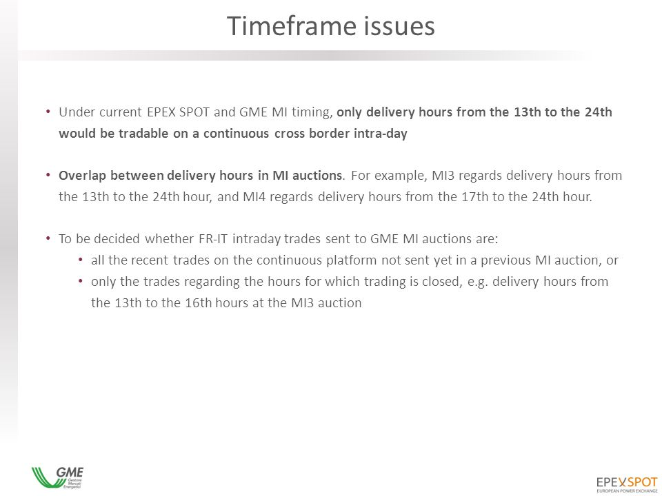 Timeframe issues Under current EPEX SPOT and GME MI timing, only delivery hours from the 13th to the 24th would be tradable on a continuous cross border intra-day Overlap between delivery hours in MI auctions.