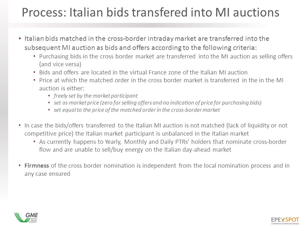 Process: Italian bids transfered into MI auctions Italian bids matched in the cross-border intraday market are transferred into the subsequent MI auction as bids and offers according to the following criteria: Purchasing bids in the cross border market are transferred into the MI auction as selling offers (and vice versa) Bids and offers are located in the virtual France zone of the Italian MI auction Price at which the matched order in the cross border market is transferred in the in the MI auction is either: freely set by the market participant set as market price (zero for selling offers and no indication of price for purchasing bids) set equal to the price of the matched order in the cross-border market In case the bids/offers transferred to the Italian MI auction is not matched (lack of liquidity or not competitive price) the Italian market participant is unbalanced in the Italian market As currently happens to Yearly, Monthly and Daily PTRs' holders that nominate cross-border flow and are unable to sell/buy energy on the Italian day-ahead market Firmness of the cross border nomination is independent from the local nomination process and in any case ensured