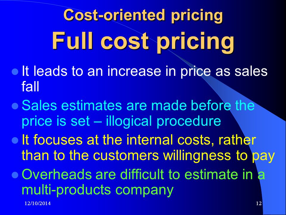 12/10/201412 Cost-oriented pricing Full cost pricing It leads to an increase in price as sales fall Sales estimates are made before the price is set – illogical procedure It focuses at the internal costs, rather than to the customers willingness to pay Overheads are difficult to estimate in a multi-products company