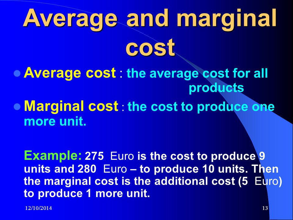 12/10/201413 Average and marginal cost Average cost : the average cost for all products Marginal cost : the cost to produce one more unit.