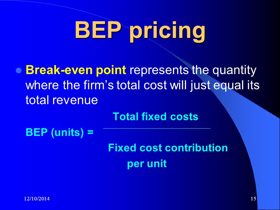 12/10/201415 BEP pricing Break-even point represents the quantity where the firm's total cost will just equal its total revenue Total fixed costs BEP (units) = Fixed cost contribution per unit