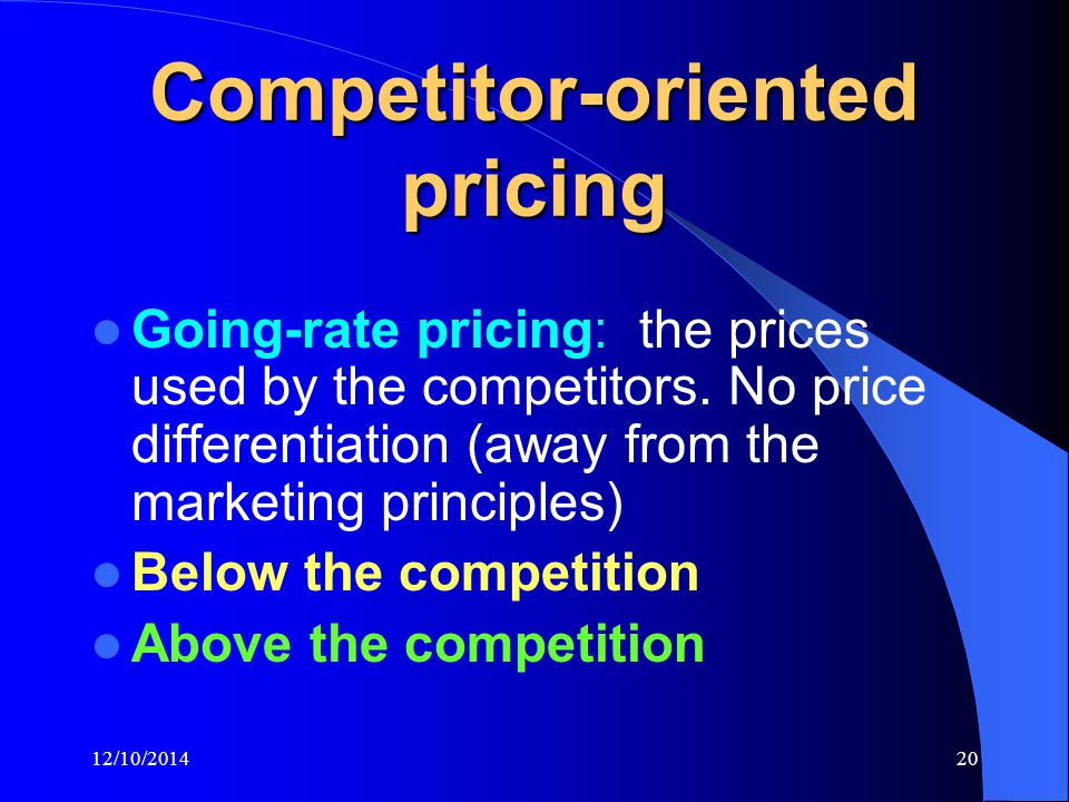 12/10/201420 Competitor-oriented pricing Going-rate pricing: the prices used by the competitors.