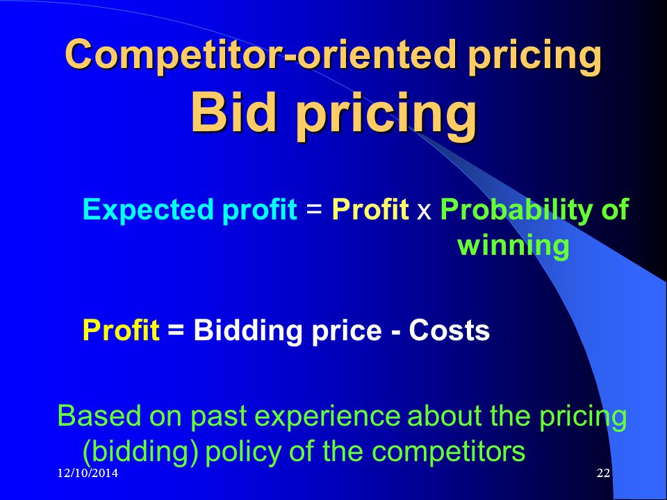 12/10/201422 Competitor-oriented pricing Bid pricing Expected profit = Profit x Probability of winning Profit = Bidding price - Costs Based on past experience about the pricing (bidding) policy of the competitors