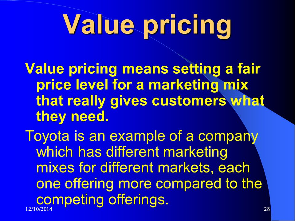 12/10/201428 Value pricing Value pricing means setting a fair price level for a marketing mix that really gives customers what they need.