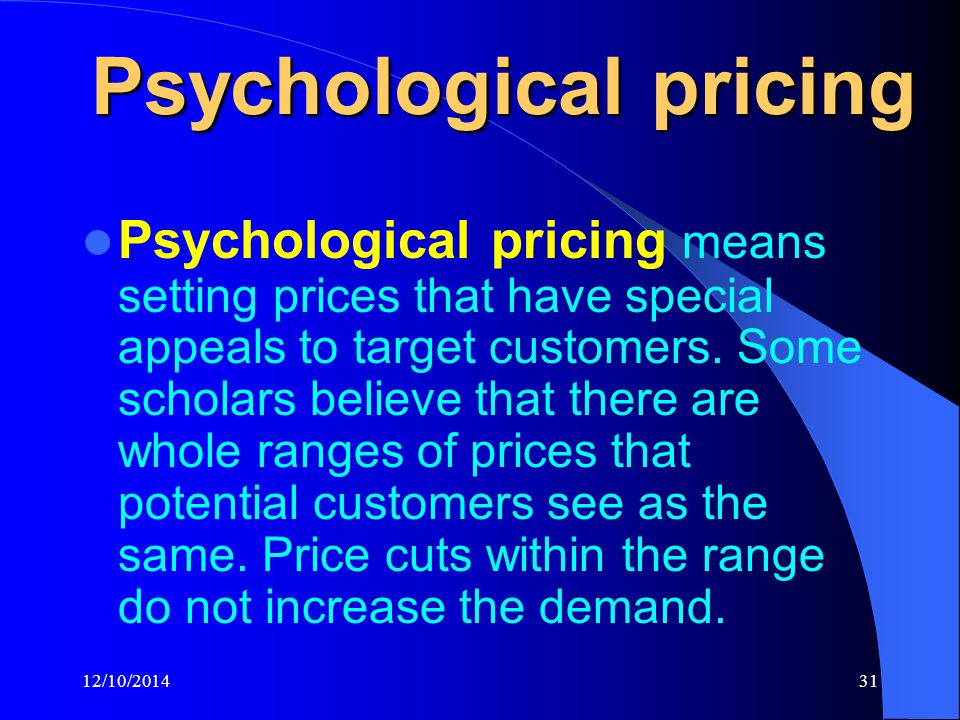12/10/201431 Psychological pricing Psychological pricing means setting prices that have special appeals to target customers.