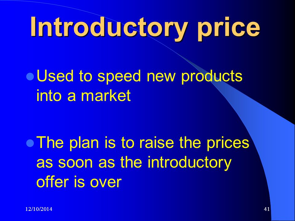 12/10/201441 Introductory price Used to speed new products into a market The plan is to raise the prices as soon as the introductory offer is over