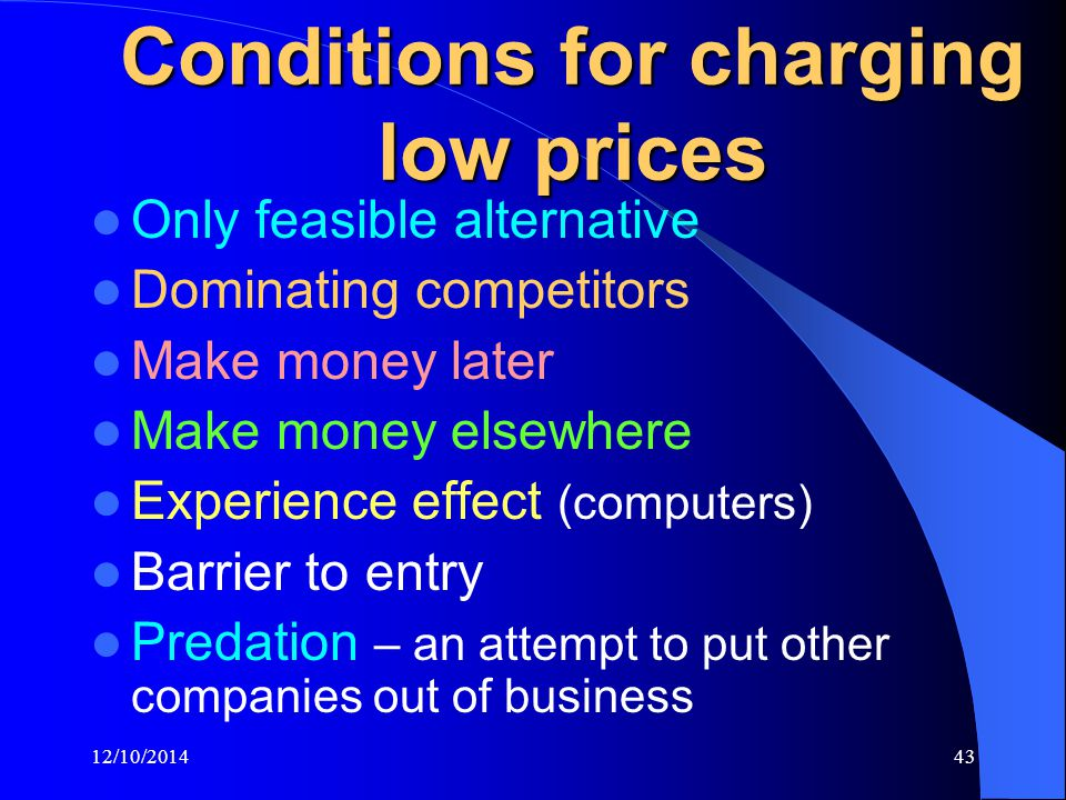 12/10/201443 Conditions for charging low prices Only feasible alternative Dominating competitors Make money later Make money elsewhere Experience effect (computers) Barrier to entry Predation – an attempt to put other companies out of business