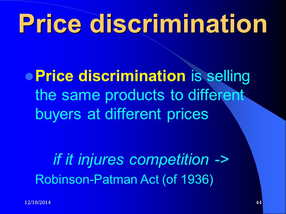 12/10/201444 Price discrimination Price discrimination is selling the same products to different buyers at different prices if it injures competition -> Robinson-Patman Act (of 1936)