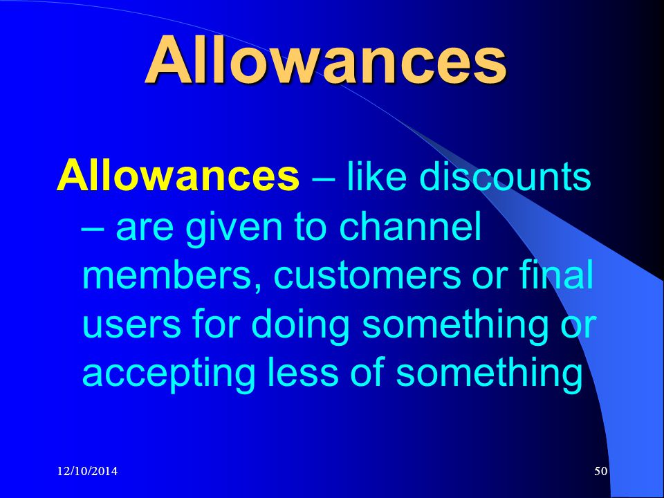 12/10/201450 Allowances Allowances – like discounts – are given to channel members, customers or final users for doing something or accepting less of something