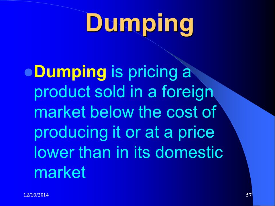 12/10/201457 Dumping Dumping is pricing a product sold in a foreign market below the cost of producing it or at a price lower than in its domestic market
