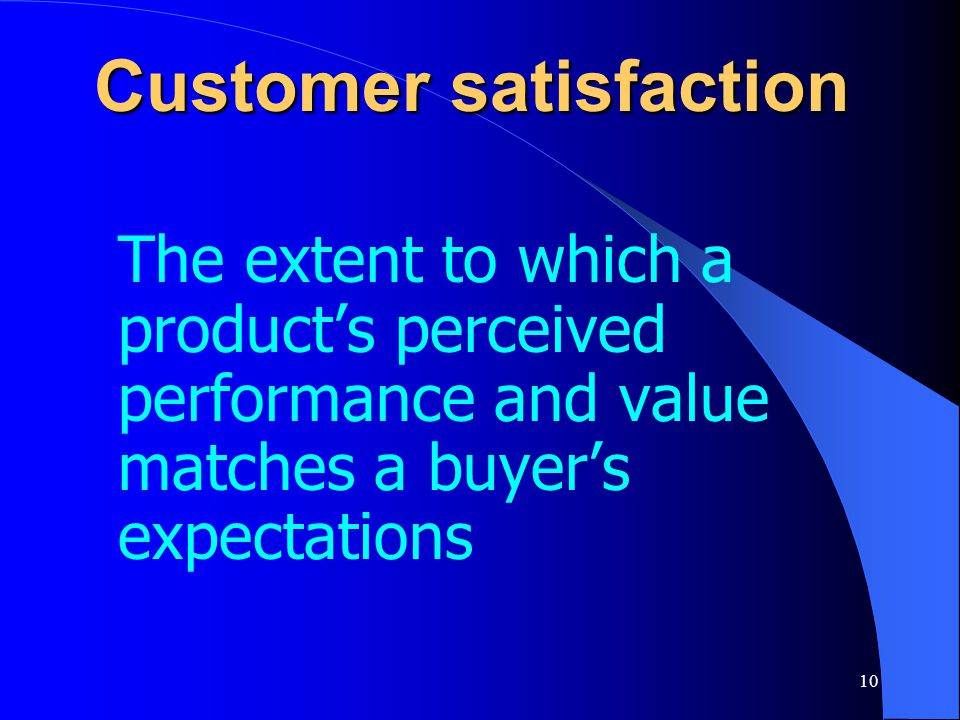 10 Customer satisfaction The extent to which a product's perceived performance and value matches a buyer's expectations