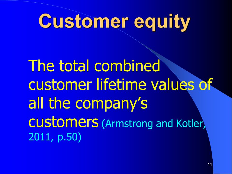11 Customer equity The total combined customer lifetime values of all the company's customers (Armstrong and Kotler, 2011, p.50)