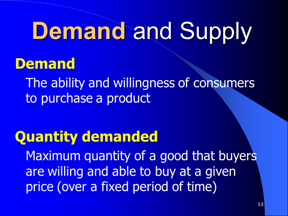 13 Demand and Supply Demand The ability and willingness of consumers to purchase a product Quantity demanded Maximum quantity of a good that buyers ar