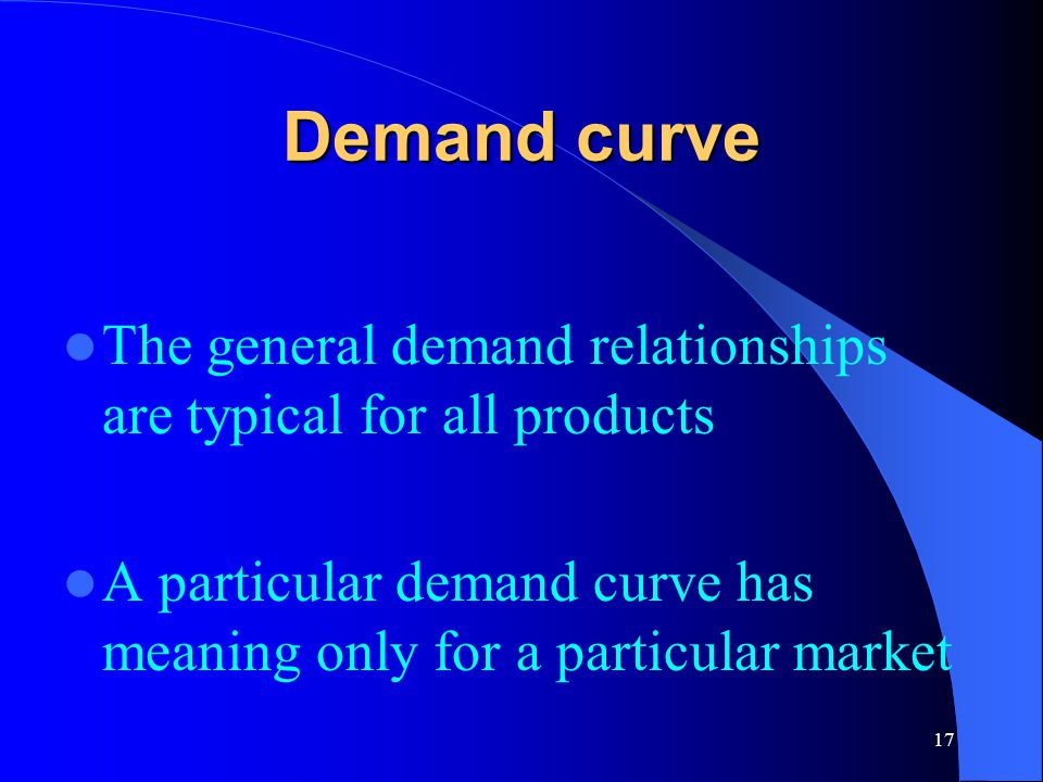 17 Demand curve The general demand relationships are typical for all products A particular demand curve has meaning only for a particular market