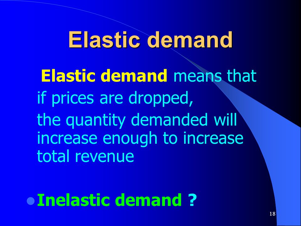 18 Elastic demand Elastic demand means that if prices are dropped, the quantity demanded will increase enough to increase total revenue Inelastic dema