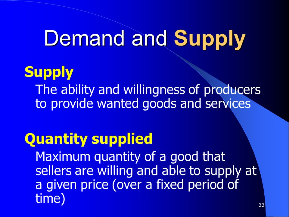 22 Demand and Supply Supply The ability and willingness of producers to provide wanted goods and services Quantity supplied Maximum quantity of a good
