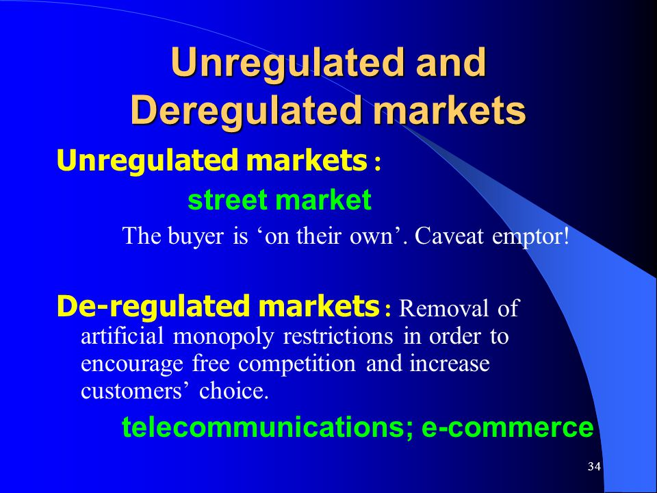 34 Unregulated and Deregulated markets Unregulated markets : street market The buyer is 'on their own'. Caveat emptor! De-regulated markets : Removal