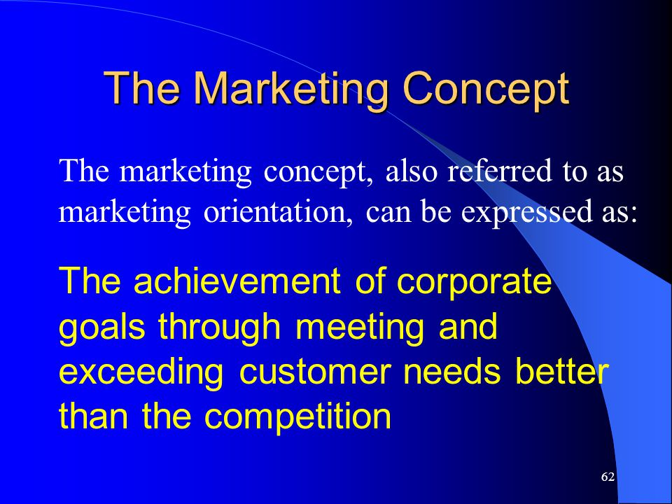 62 The Marketing Concept The marketing concept, also referred to as marketing orientation, can be expressed as: The achievement of corporate goals thr