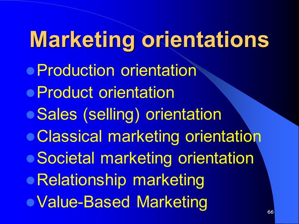 66 Marketing orientations Production orientation Product orientation Sales (selling) orientation Classical marketing orientation Societal marketing or
