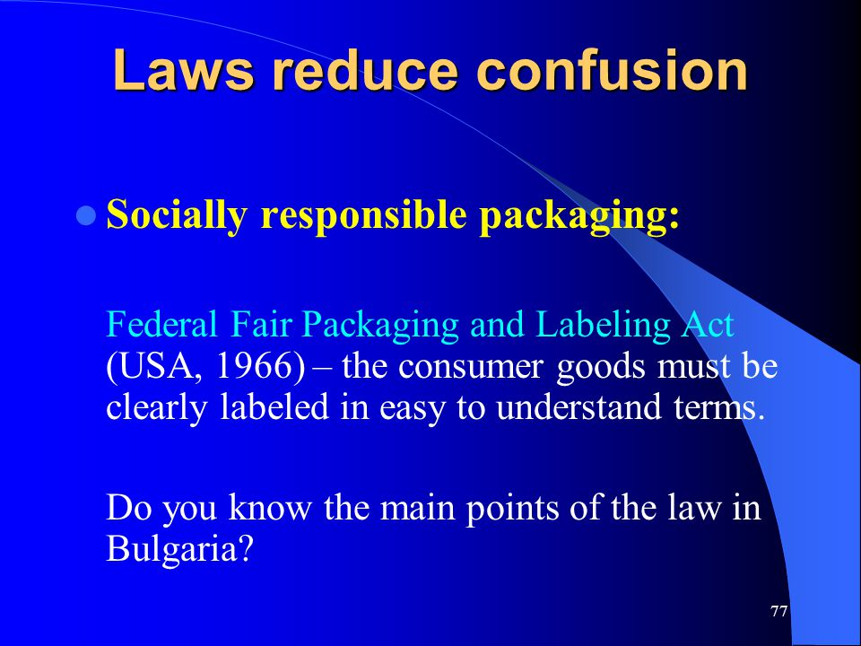 77 Laws reduce confusion Socially responsible packaging: Federal Fair Packaging and Labeling Act (USA, 1966) – the consumer goods must be clearly labe