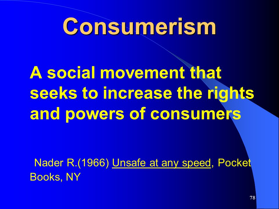 78 Consumerism A social movement that seeks to increase the rights and powers of consumers Nader R.(1966) Unsafe at any speed, Pocket Books, NY